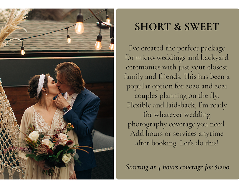 Short & Sweet Collection. I've created the perfect package for micro-weddings and backyard ceremonies with just your closest family and friends. This has been a popular option for 2020 and 2021 couples; planning on the fly. Flexible and laid;-back, I'm ready for whatever wedding photography coverage you need. Add hours or services anytime after booking. Let's do this! Starting at 4 hours coverage for $1200