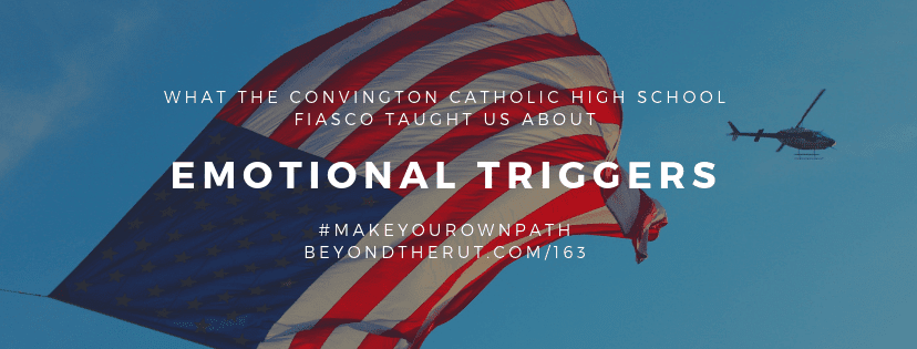 What the Covington Catholic High School Fiasco Taught Us About Emotional Triggers – BtR 163