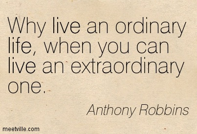 why-live-an-ordinary-life-when-you-can-live-an-extraordinary-one