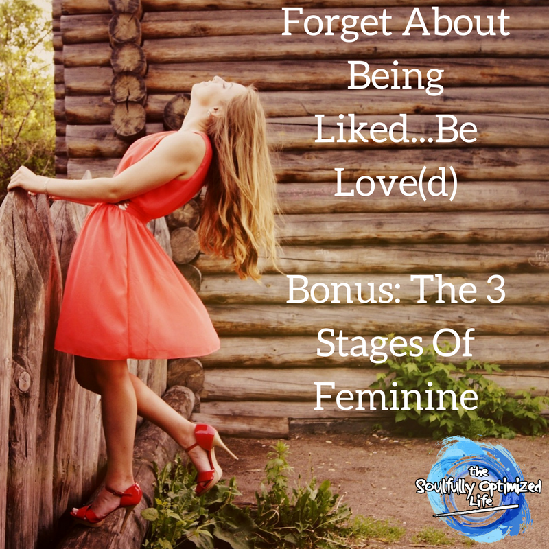 Forget About Being Liked...Be Love(d); Bonus- The 3 Stages Of Feminine