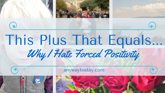 This Plus That Equals…. Why I Hate Forced Positivity