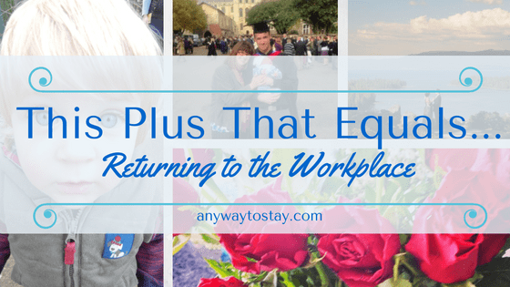This Plus That Equals…. My Return to the Workplace