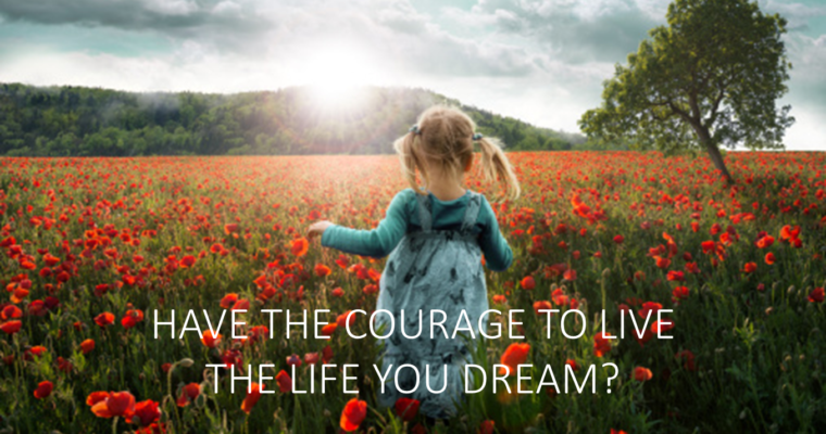 HAVE THE COURAGE TO LIVE THE LIFE YOU DREAM?