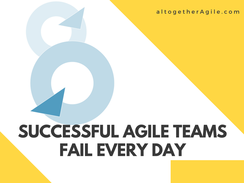 Agile Teams Fail Every Day To Be Successful