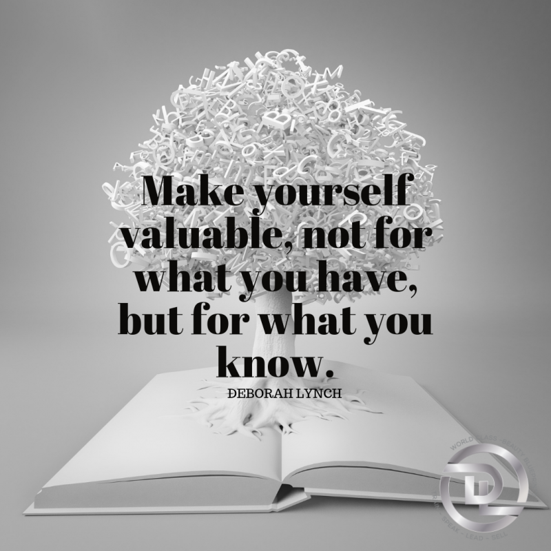 Make yourself valuable, not for what you have, but for what you know.