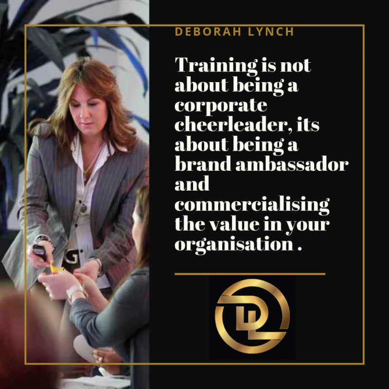 Training is not about being a corporate cheerleader, its about being a brand ambassador and commercialising the value in your organisation .