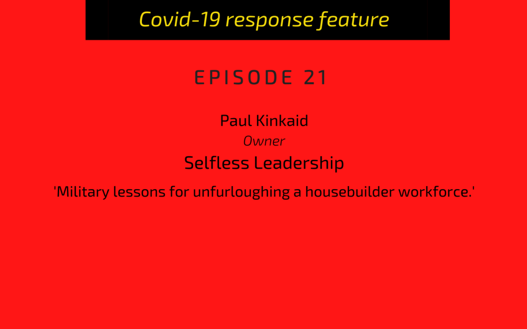 PODCAST: Paul Kinkaid, owner, Selfless Leadership: Military lessons for unfurloughing a housebuilder workforce