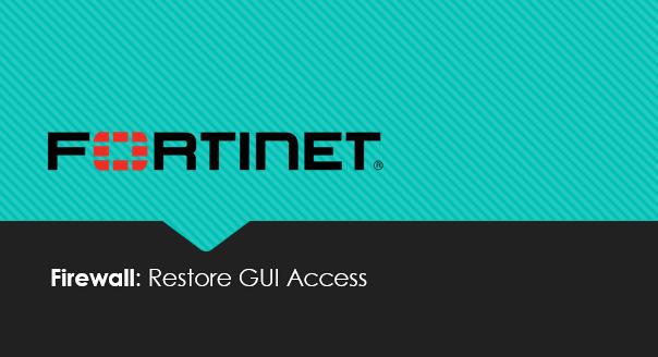 How to restore FortiGate Web Admin GUI Access