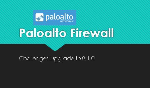 Challenges upgrading Paloalto firewall to 8.1.0 Version