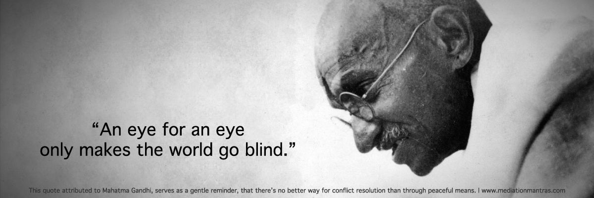 An eye for an eye - Mahatma Gandhi