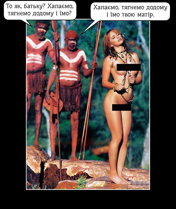 Десь на диких островах... Два дикуни-канібали (батько і син) бачать вродливу голу дівчину. Син: - То як, батьку? Хапаємо, тягнемо додому і їмо? Батько: - Хапаємо, тягнемо додому і їмо твою матір