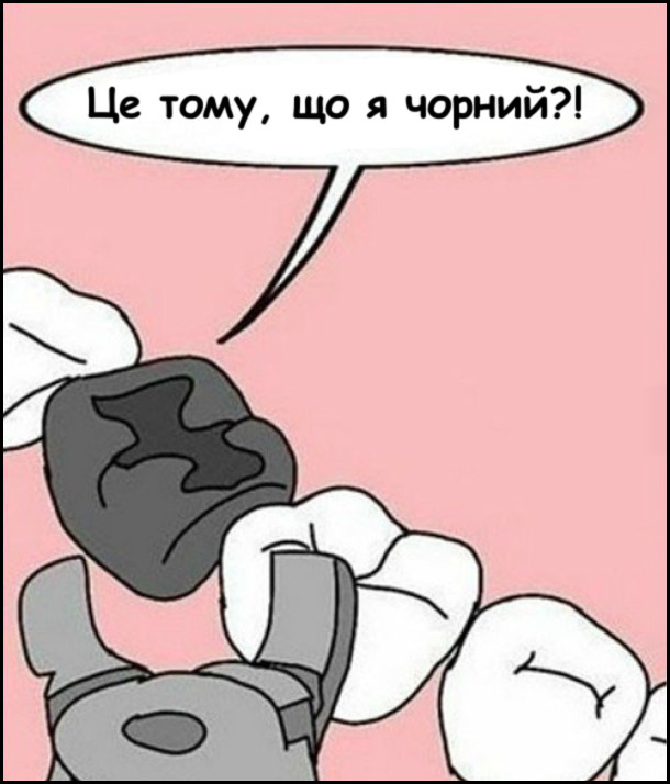 Стоматолог хоче вирвати зуба. Зуб: - Це тому, що я чорний?!