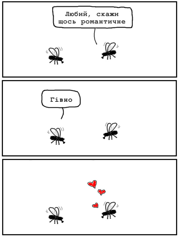 Прикол про мух. Дві мухи (він і вона). Вона: - Любий, скажи щось романтичне. Він: - Гівно