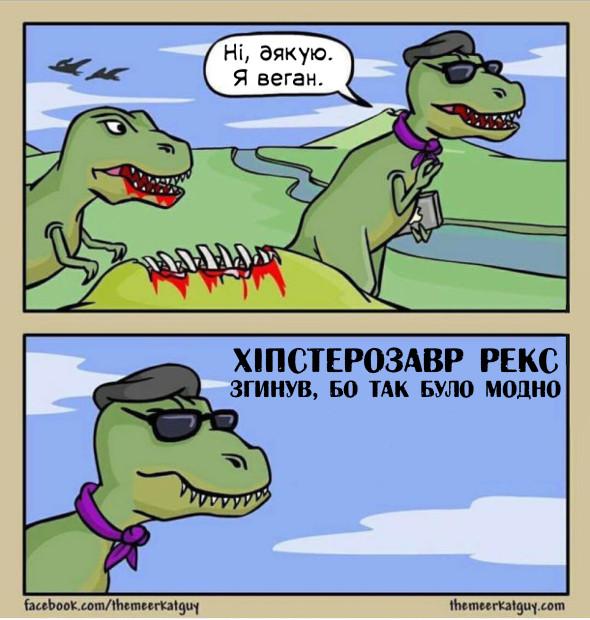Юрський період. Тиранозавр пропонує іншому дичину. Той відповідає: - Ні, дякую. Я веган. Хіпстерозавр рекс. Згинув, бо це було модно