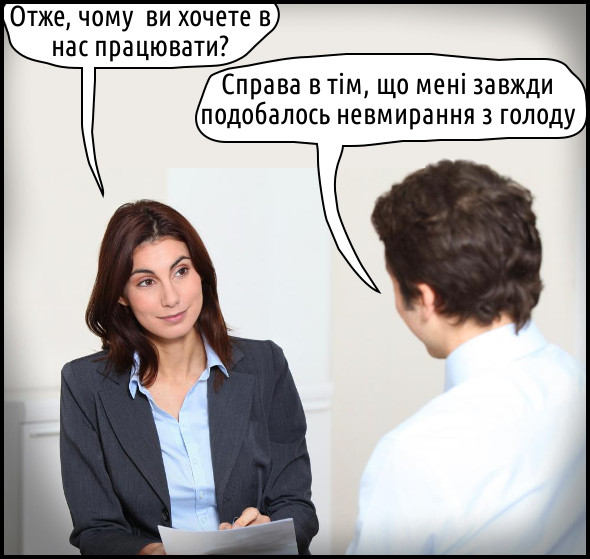 Співбесіда на роботу. Рекрутер: - Отже, чому ви хочете в нас працювати? Претендент: - Справа в тім, що мені завжди подобалось невмирання з голоду