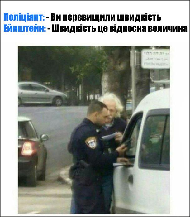 Гумор про Ейнштейна та поліцейського. Поліціянт: - Ви перевищили швидкість Ейнштейн: - Швидкість це відносна величина