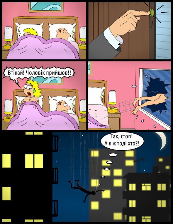 Смішний малюнок про подружню зраду. В стані афекту. В ліжку сплять двоє - він і вона. Тут в двері подзвонили. Вона: - Втікай! Чоловік прийшов!! Він вицибує у вікно. Летить вниз і думає: - Так, стоп! А я ж тоді хто?!