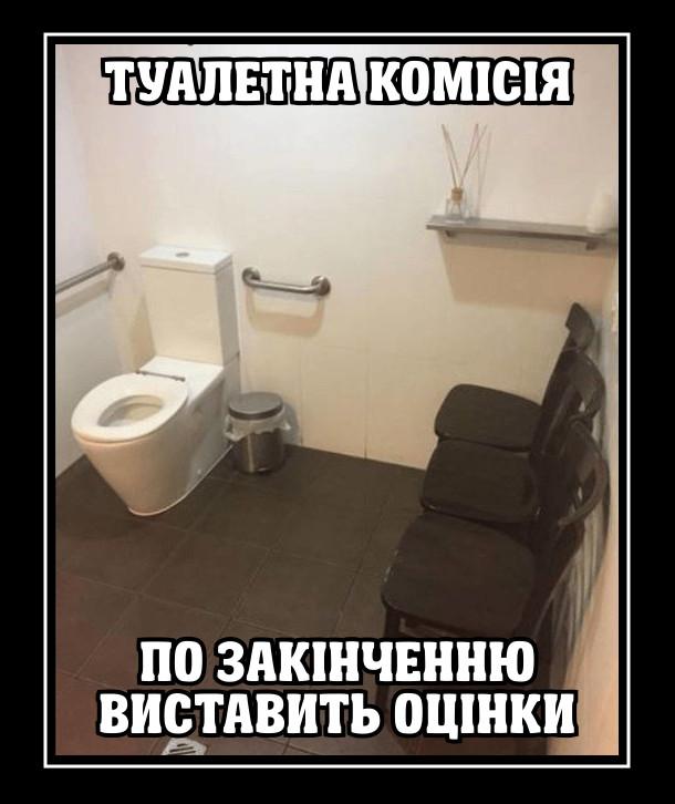 В туалеті біля унітазу стоять стільці в рядок. Буде туалетна комісія. По закінченню виставить оцінки