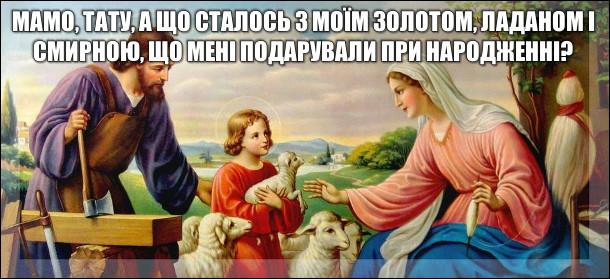 Ісус до батьків: - Мамо, тату, а що сталось з моїм золотом, ладаном і смирною, що мені подарували при народженні