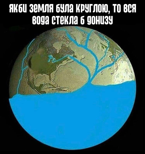 Якби Земля була круглою, то вся вода стекла б донизу
