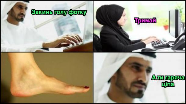 Чат в Саудівській Аравії. Хлопець: Закинь голу фотку. Дівчина: Тримай (надсилає фото голої ступні). Хлопець: А ти гаряча ціпа