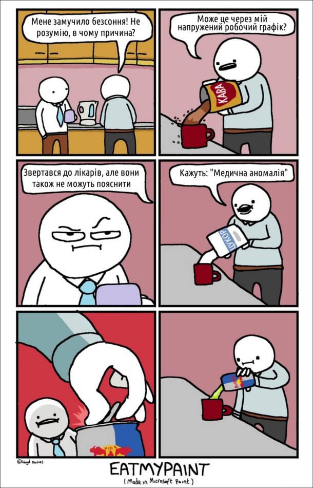 """- Мене замучило безсоння! Не розумію, в чому причина? Може це через мій напружений робочий графік? (насипає багато кави в чашку) Звертався до лікарів, але вони також не можуть пояснити. (сипле багато цукру) Кажуть: """"Медична аномалія"""" (доливає туди Red Bull)"""