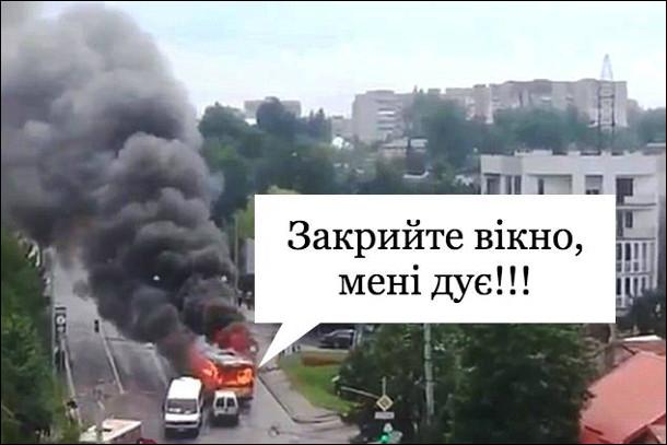 Літо, спека. Загорівся автобус. Звідти лунає: - Закрийте вікно, мені дує!!!