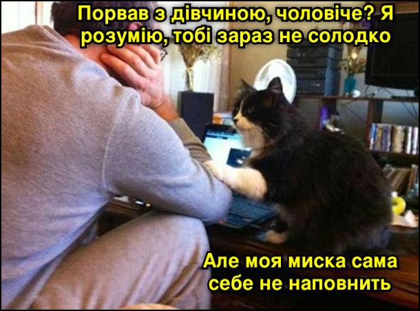 Кіт дружньо поклав лапу чоловікові на лікоть. - Порвав з дівчиною, чоловіче? Я розумію, тобі зараз не солодко. Але моя миска сама себе не наповнить
