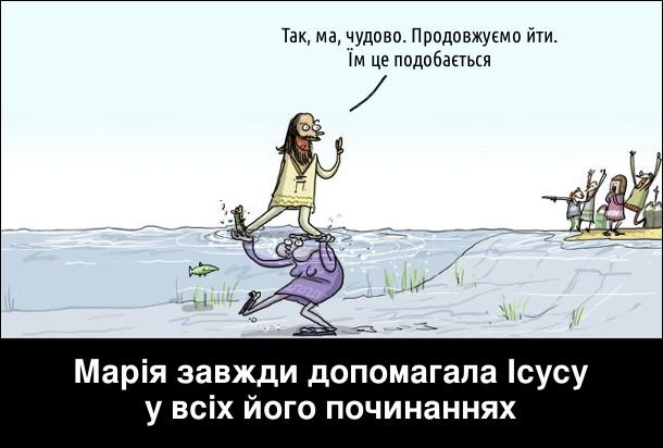 Релігійний гумор. Марія завжди допомагала Ісусу у всіх його починаннях. Ісус йде по воді, а марія під водою його підтримує. Ісус: - Так, ма, чудово. Продовжуємо йти. Їм це подобається