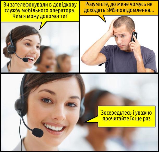 - Ви зателефонували в довідкову службу мобільного оператора. Чим я можу допомогти? - Розумієте, до мене чомусь не доходять SMS-повідомлення... - Зосередьтесь і уважно прочитайте їх ще раз.