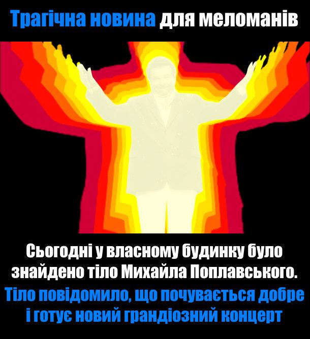 Трагічна новина для меломанів: Сьогодні у власному будинку було знайдено тіло Михайла Поплавського. Тіло повідомило, що почувається добре і готує новий грандіозний концерт