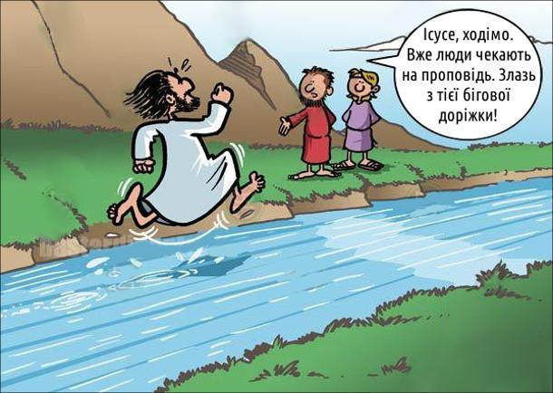 Ісус Христос біжіть по поверхні річки. До нього підходять апостоли: - Ісусе, ходімо. Вже люди чекають на проповідь. Злазь з тієї бігової доріжки!