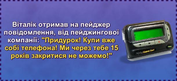 Прикол про пейджер. Віталік отримав на пейджер повідомлення, від пейджингової компанії: Придурок! Купи вже собі телефона! Ми через тебе 15 років закритися не можемо!
