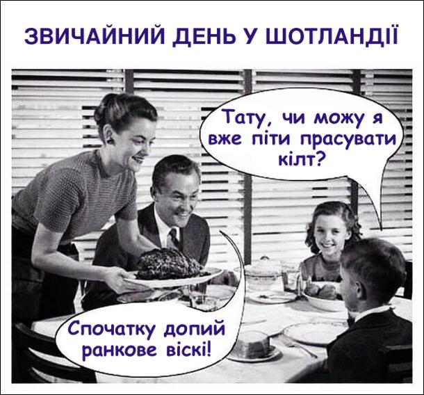 Звичайний день у Шотландії. Сім'я сидитьза столом. Син: - Тату, чи можу я вже піти прасувати кілт? Тато: - Спочатку допий ранкове віскі!
