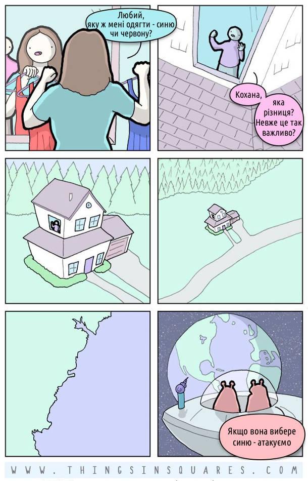 Смішний комікс Дружина вибирає сукню перед дзеркалом і питає чоловіка: - Любий, яку ж мені одягти - синю чи червону? Чоловік: - Кохана, яка різниця? Невже це так важливо? В цей час над замлею зависли іншопланетяни. Один каже: - Якщо вона вибере синю - атакуємо