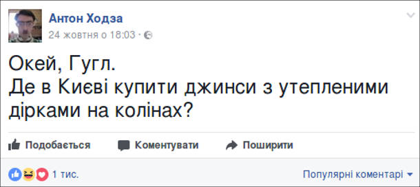 Смішний пост з фейсбуку від Антона Ходзи. Окей, Гугл. Де в Києві купити джинси з утепленими дірками на колінах?
