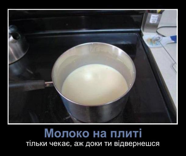Молоко на плиті - тільки чекає, аж доки ти відвернешся