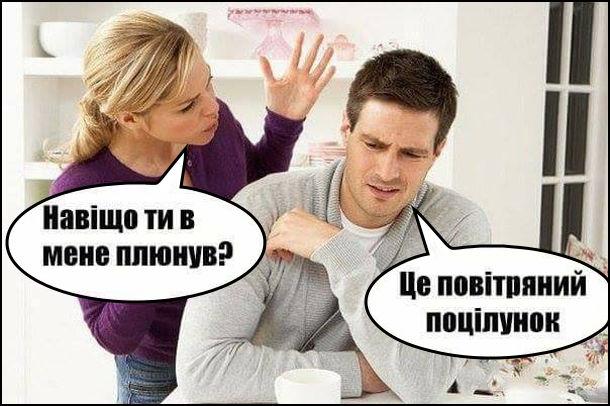 - Навішо ти в мене плюнув? - Це був повітряний поцілунок