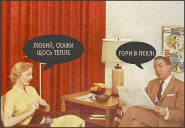 Мем Сказати щось тепле. Дружина щось в'яже, чоловік читає газету. Дружина: - Любий, скажи щось тепле. Чоловік: - Гори в пеклі