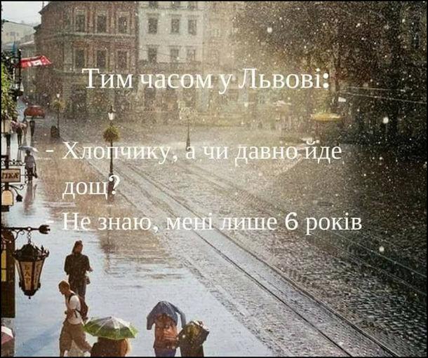 Тим часом у Львові: - Хлопчику, а чи давно йде дощ? - Не знаю, мені лише 6 років