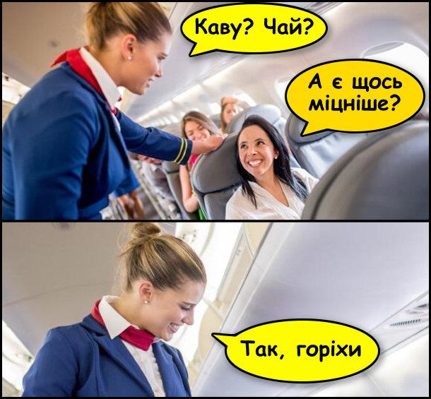 Прикол про стюардес. Стюардеса питає в пасажирки: - Каву? Чай? Пасажирка: - А є щось міцніше? Стюардеса: - Так, горіхи