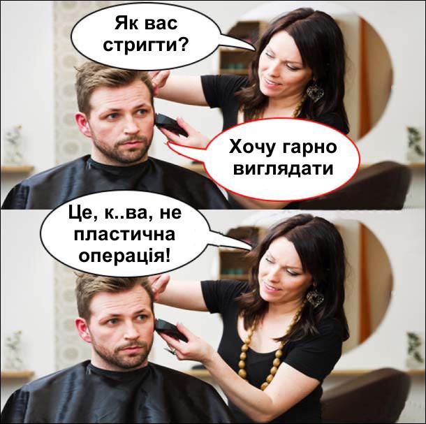 В перукарні. Перукарка: - Як вас стригти? Клієнт: - Хочу гарно виглядати. Перукарка: - Це, курва, не пластична операція!