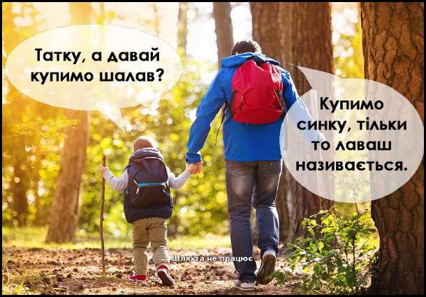 Йдуть тато і син. Син: - Татку, а давай купимо шалав? Тато: - Купимо синку, тільки то лаваш називається