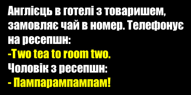 Анекдот. Англієць в готелі з товаришем, замовляє чай в номер. Телефонує на ресепшн: -Two tea to room two. Чоловік з ресепшн: - Пампарампампам!
