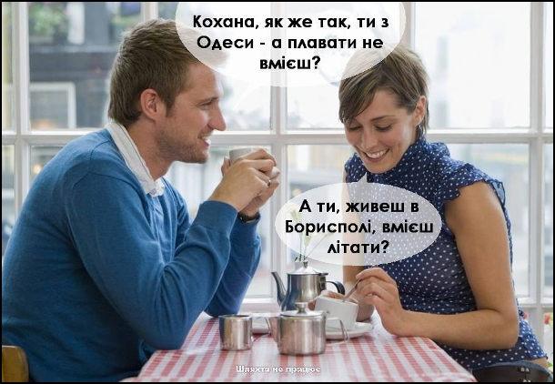- Кохана, як же так, ти з Одеси, а плавати не вмієш? - А ти живеш в Борисполі, вмієш літати?