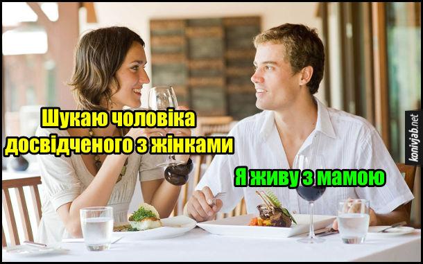 На першому побаченні в ресторані дівчина каже: - Шукаю чоловіка досвідченого з жінками. Хлопець: - Я живу з мамою