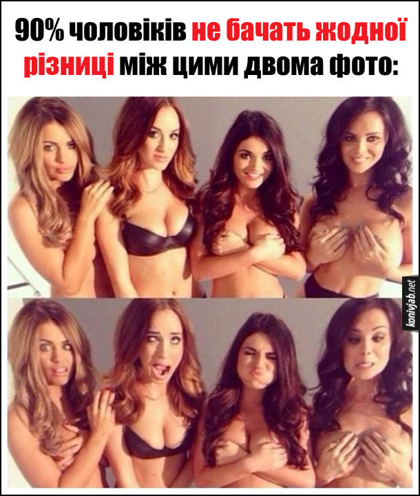 90% чоловіків не бачать жодної різниці між цими двома фото: на обох фото дівчата топлес, тільки на першій світлині дівчата посміхаються, а на другій кривляються. Чоловіки на обличчя не дивляться, а дивляться на груди