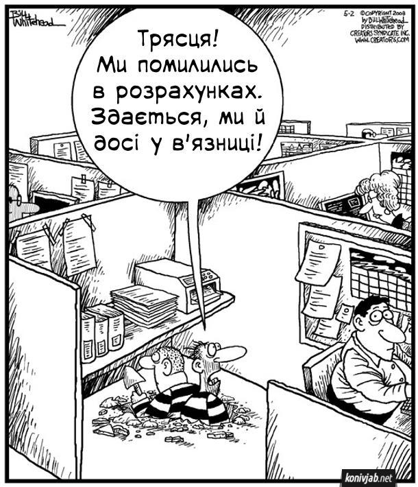 Смішний малюнок про офіс. В офісі крізь підлогу прорилися два втікачі з в'язниці. Оглянулися навкруги. Один з них каже: - Трясця! Ми помилились в розрахунках. Здається, ми й досі у в'язниці! Для них офіс неначе в'язниця