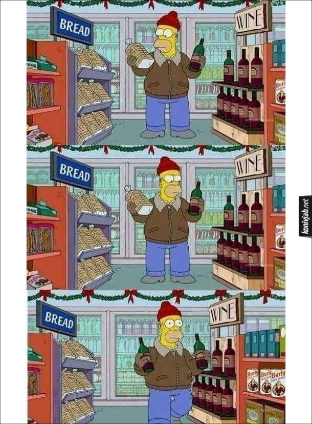 """Прикол про Гомера Сімпсона. Гомер в магазині стоїть біля двох стелажів. На одному написано """"Bread"""" (хліб), а на іншому - """"Wine"""" (вино). Гомер тримає в руках хліб і вино і роздумує, що взяти. Зрештою він взяв дві пляшки вина і пішов"""