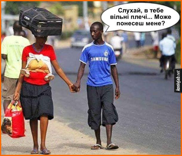 Прикол джентльмен. Десь в Африці йде хлопець з дівчиною, тримаючись за руку. Дівчина несе сумку, на голові валізу, а за мпиною несе дитину. Хлопець: - Слухай, в тебе вільні плечі... Може понесеш мене?